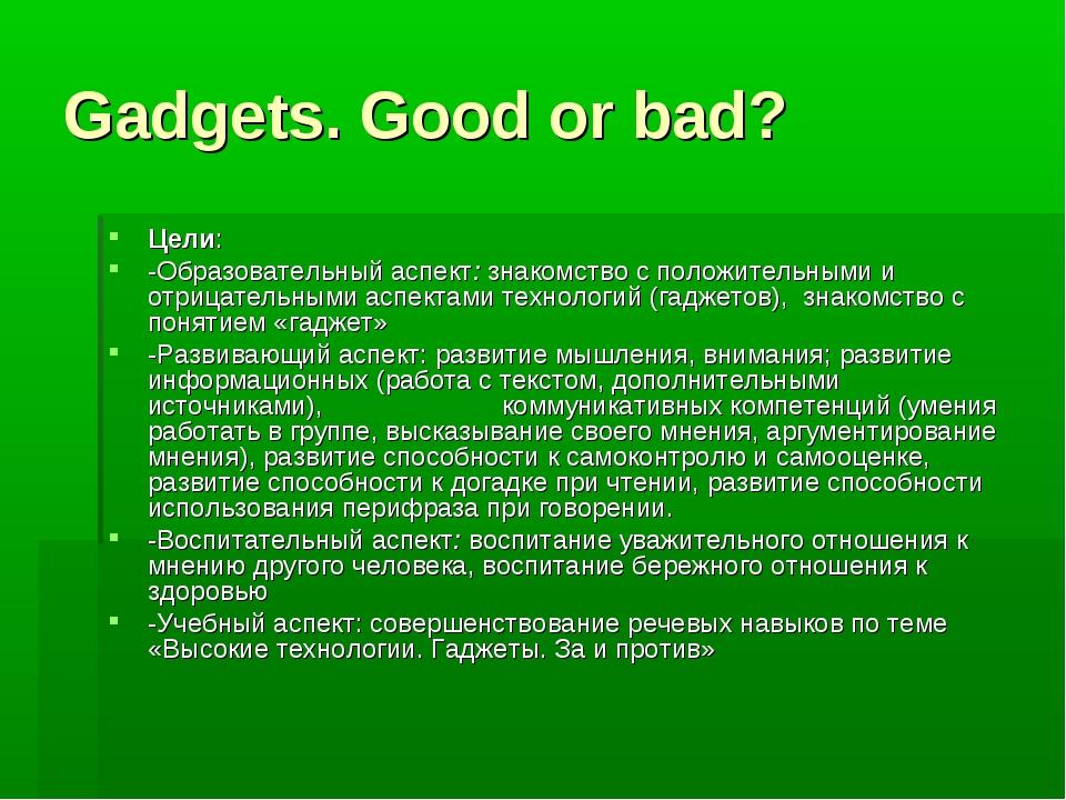 Gadgets. Good or bad? Цели: -Образовательный аспект: знакомство с положительн...