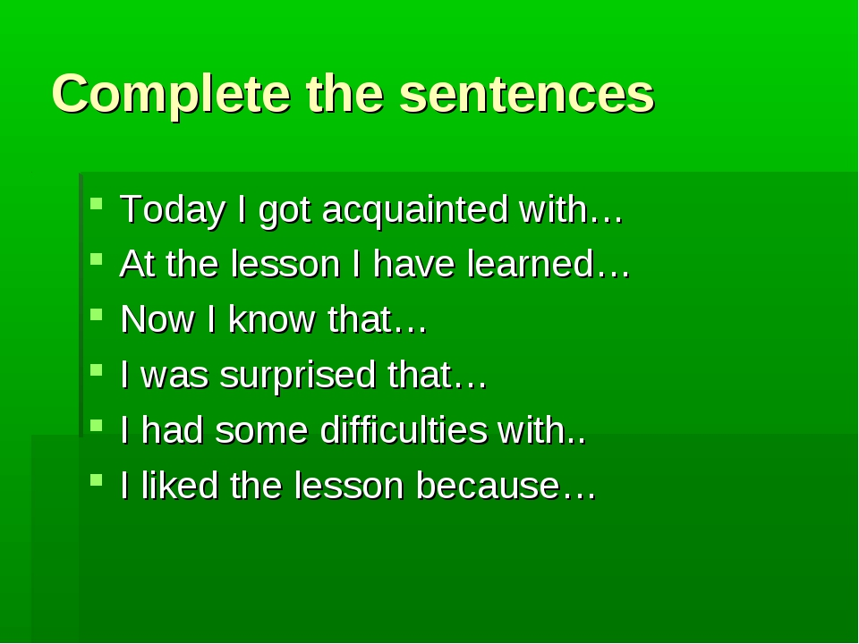 Complete the sentences Today I got acquainted with… At the lesson I have lear...