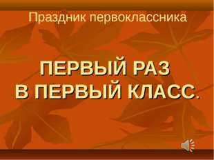 Праздник первоклассника ПЕРВЫЙ РАЗ В ПЕРВЫЙ КЛАСС.