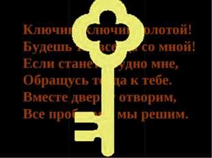 Ключик, ключик золотой! Будешь ты всегда со мной! Если станет трудно мне, Обр