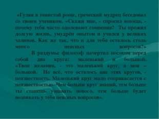 «Гуляя в тенистой роще, греческий мудрец беседовал со своим учеником. «Скажи