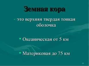 * Земная кора это верхняя твердая тонкая оболочка Океаническая от 5 км Матери
