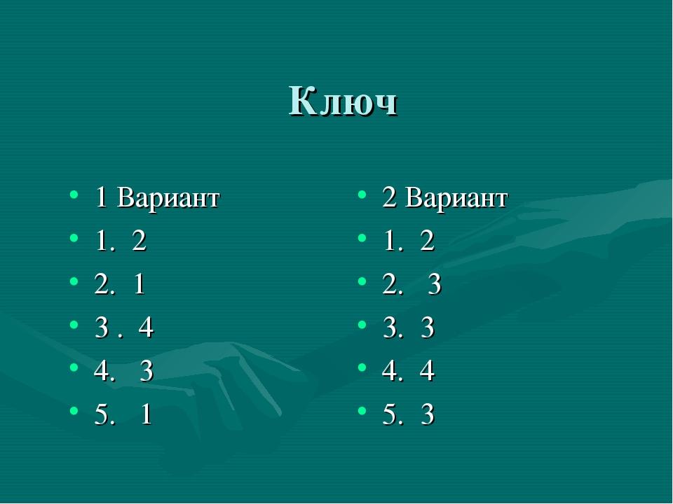 Ключ 1 Вариант 1. 2 2. 1 3 . 4 4. 3 5. 1 2 Вариант 1. 2 2. 3 3. 3 4. 4 5. 3
