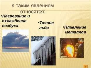 Нагревание и охлаждение воздуха Таяние льда Плавление металлов К таким явлени