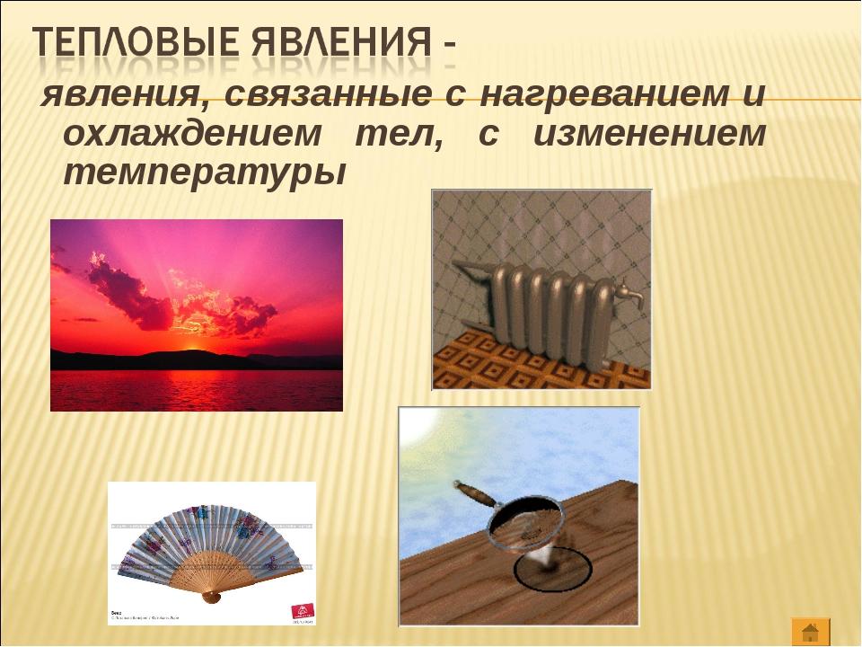 явления, связанные с нагреванием и охлаждением тел, с изменением температуры