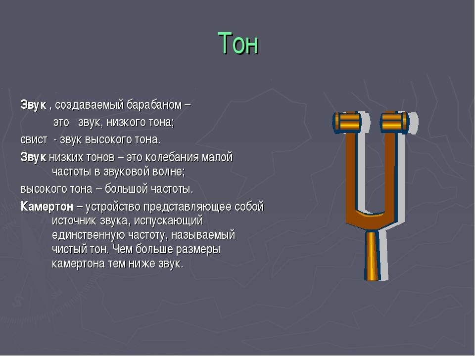 Тон Звук , создаваемый барабаном – это звук, низкого тона; свист - звук высок...