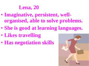 Lena, 20 Imaginative, persistent, well-organised, able to solve problems. Sh