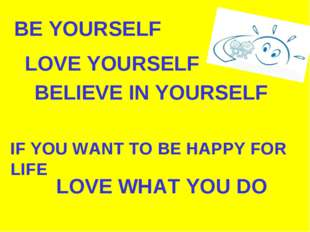 BE YOURSELF LOVE YOURSELF BELIEVE IN YOURSELF IF YOU WANT TO BE HAPPY FOR LIF