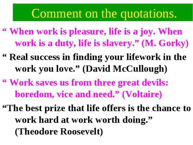 """Comment on the quotations. """" When work is pleasure, life is a joy. When work..."""