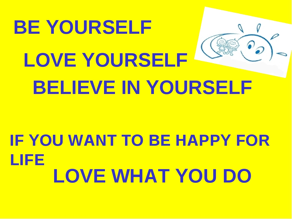 BE YOURSELF LOVE YOURSELF BELIEVE IN YOURSELF IF YOU WANT TO BE HAPPY FOR LIF...
