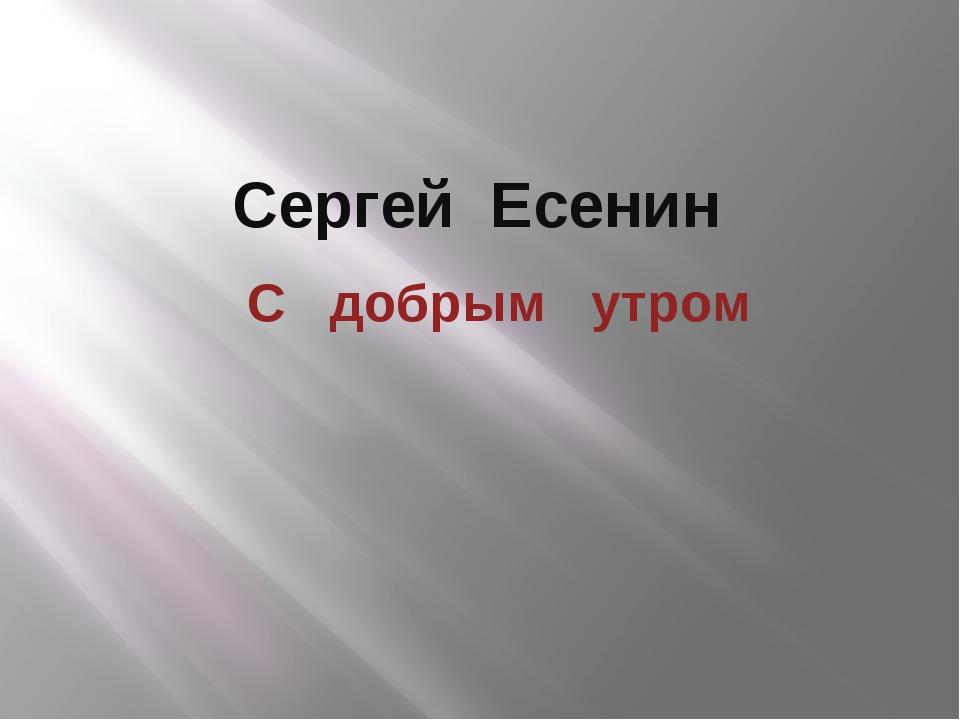 Сергей Есенин С добрым утром