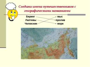 Соедини имена путешественников с географическими названиями Беринг Лаптевы Че