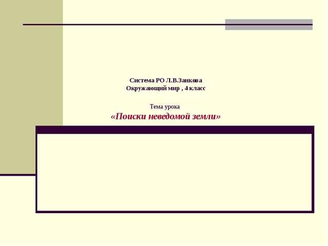 Система РО Л.В.Занкова Окружающий мир , 4 класс Тема урока «Поиски неведомой...