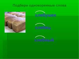 хлебушек хлебец хлебный Подбери однокоренные слова