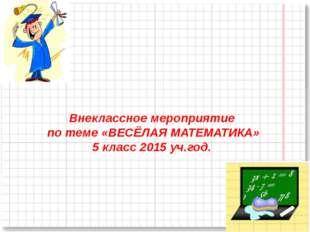 Внеклассное мероприятие по теме «ВЕСЁЛАЯ МАТЕМАТИКА» 5 класс 2015 уч.год.