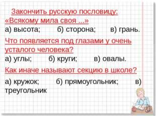 Закончить русскую пословицу: «Всякому мила своя ...» а) высота;б)