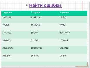 Найти ошибки  1 группа 2 группа 3 группа 3+12=15 13+3=10 16-9=7 12-6=6 15+5=