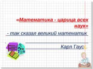 «Математика - царица всех наук» - так сказал великий математик Карл Гаусс.