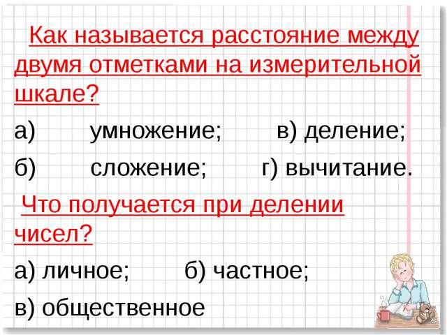 Как называется расстояние между двумя отметками на измерительной шкале? а)...