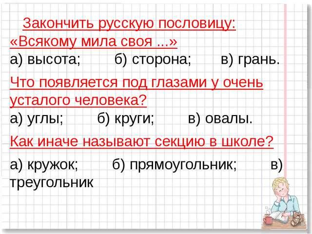 Закончить русскую пословицу: «Всякому мила своя ...» а) высота;б)...