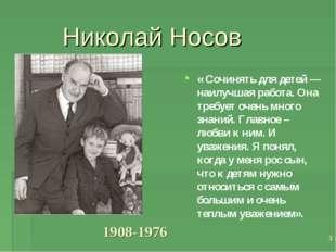 * Николай Носов « Сочинять для детей — наилучшая работа. Она требует очень мн