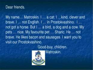 Dear friends. My name… Matroskin. I … a cat. I …kind, clever and brave. I … n