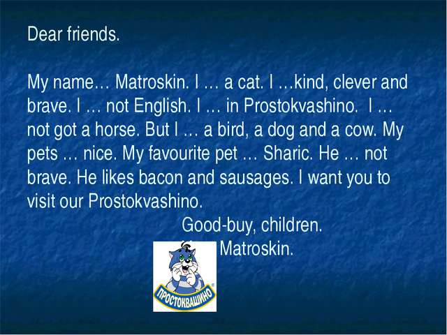 Dear friends. My name… Matroskin. I … a cat. I …kind, clever and brave. I … n...
