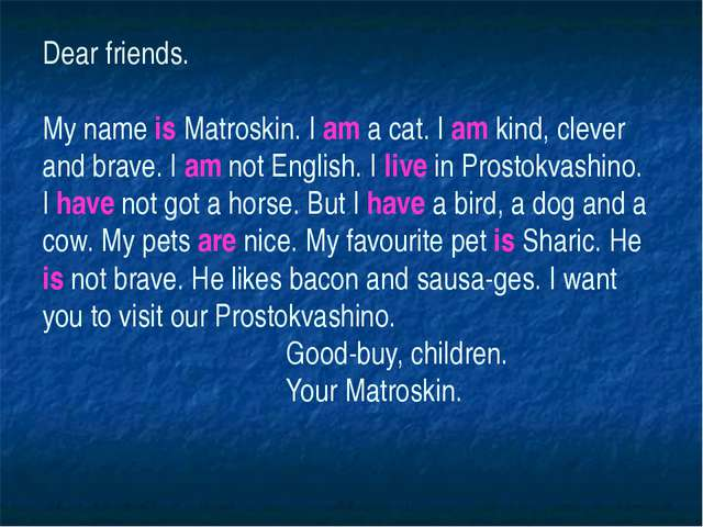 Dear friends. My name is Matroskin. I am a cat. I am kind, clever and brave....