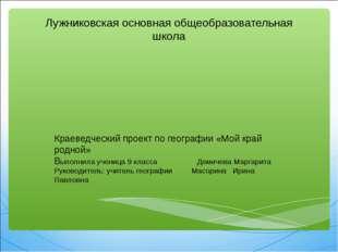 Лужниковская основная общеобразовательная школа Краеведческий проект по геог