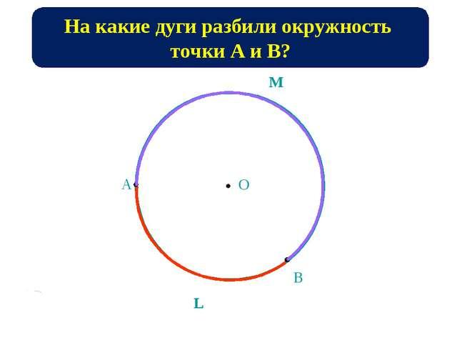 А В O M L На какие дуги разбили окружность точки А и В?