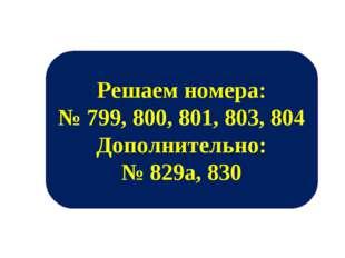 Решаем номера: № 799, 800, 801, 803, 804 Дополнительно: № 829а, 830