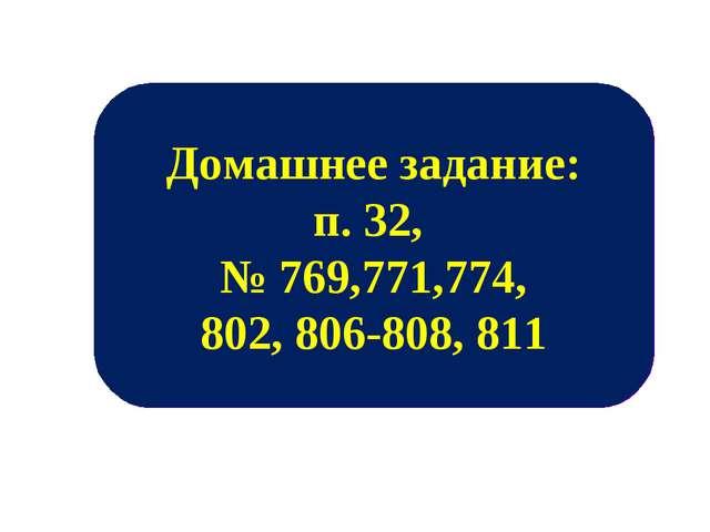 Домашнее задание: п. 32, № 769,771,774, 802, 806-808, 811