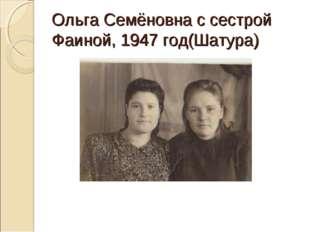 Ольга Семёновна с сестрой Фаиной, 1947 год(Шатура)