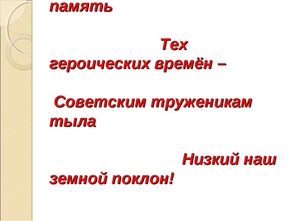 Жива ещё в потомках память Тех героических времён – Советским труженикам тыла...