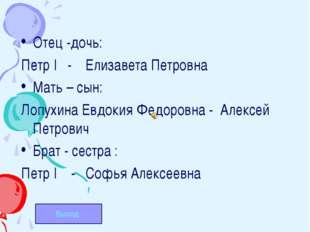 Отец -дочь: Петр I - Елизавета Петровна Мать – сын: Лопухина Евдокия Федоровн
