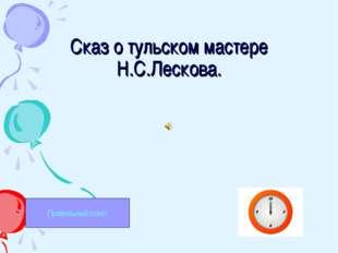 Сказ о тульском мастере Н.С.Лескова. Правильный ответ