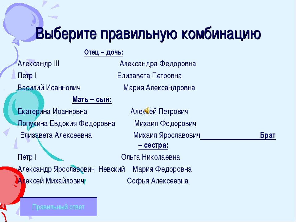 Выберите правильную комбинацию Отец – дочь: Александр III Александра Федоровн...