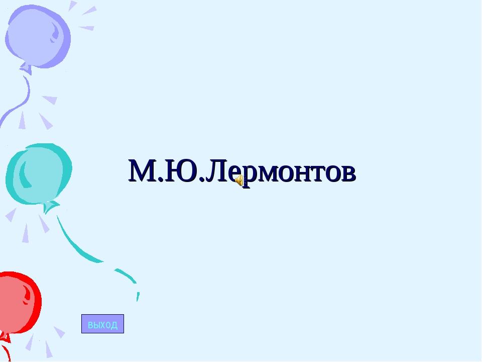 М.Ю.Лермонтов выход