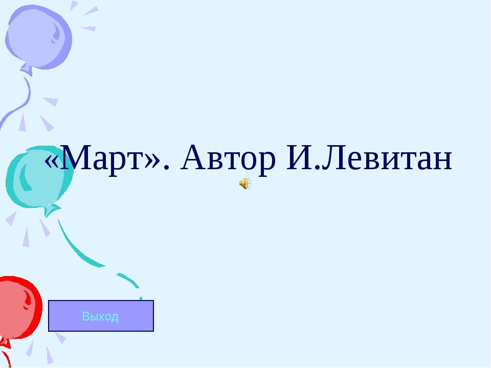 «Март». Автор И.Левитан Выход