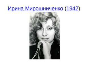 Ирина Мирошниченко(1942)