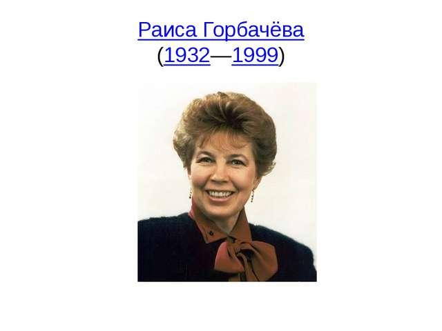 Раиса Горбачёва (1932—1999)