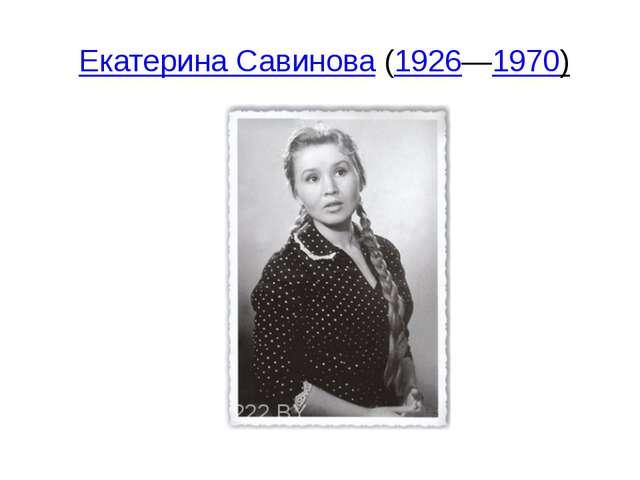Екатерина Савинова(1926—1970)