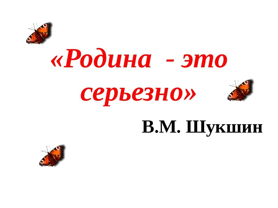«Родина - это серьезно» В.М. Шукшин