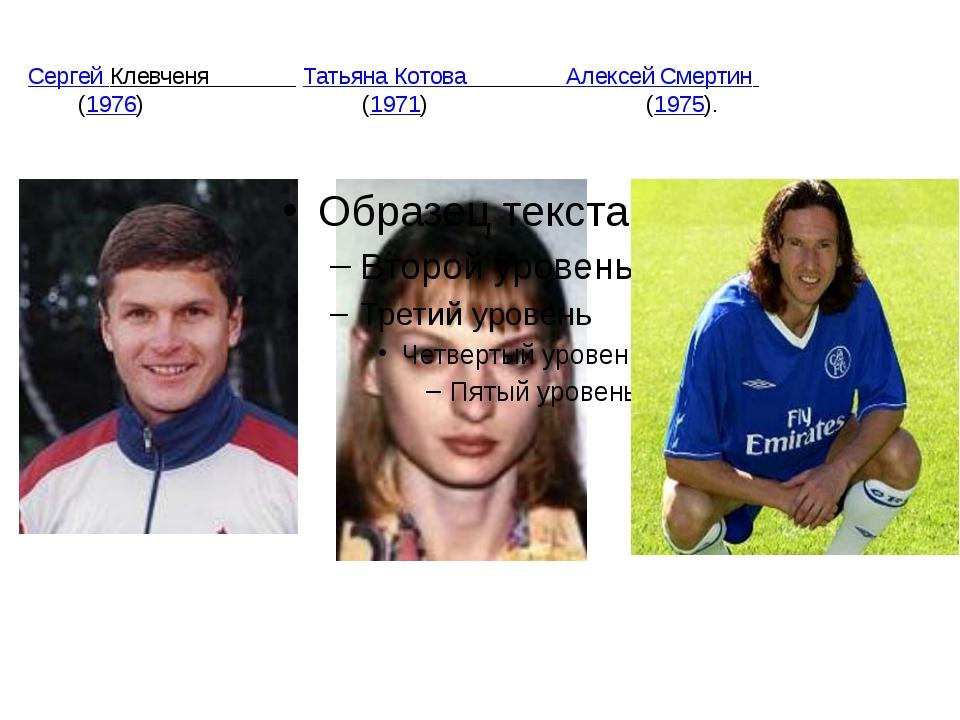 Сергей Клевченя Татьяна Котова Алексей Смертин  (1976) (1971) (1975).