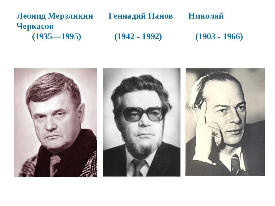 Леонид Мерзликин Геннадий Панов Николай Черкасов (1935—1995) (1942 - 1992) (1...