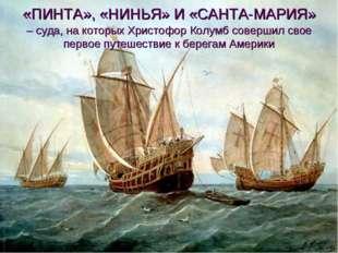 «ПИНТА», «НИНЬЯ» И «САНТА-МАРИЯ» – суда, на которых Христофор Колумб соверши