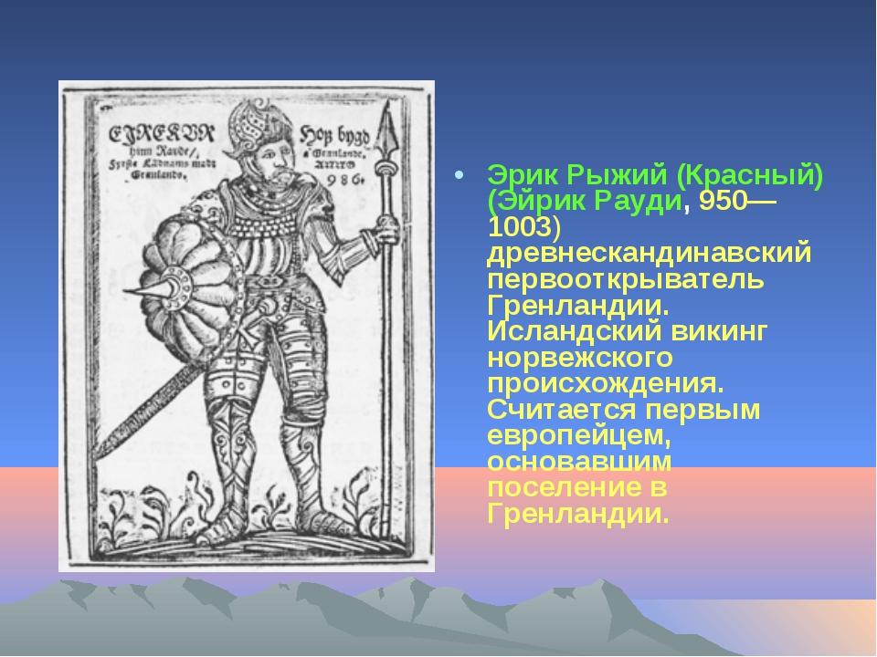 Эрик Рыжий (Красный) (Эйрик Рауди, 950—1003) древнескандинавский первооткрыва...