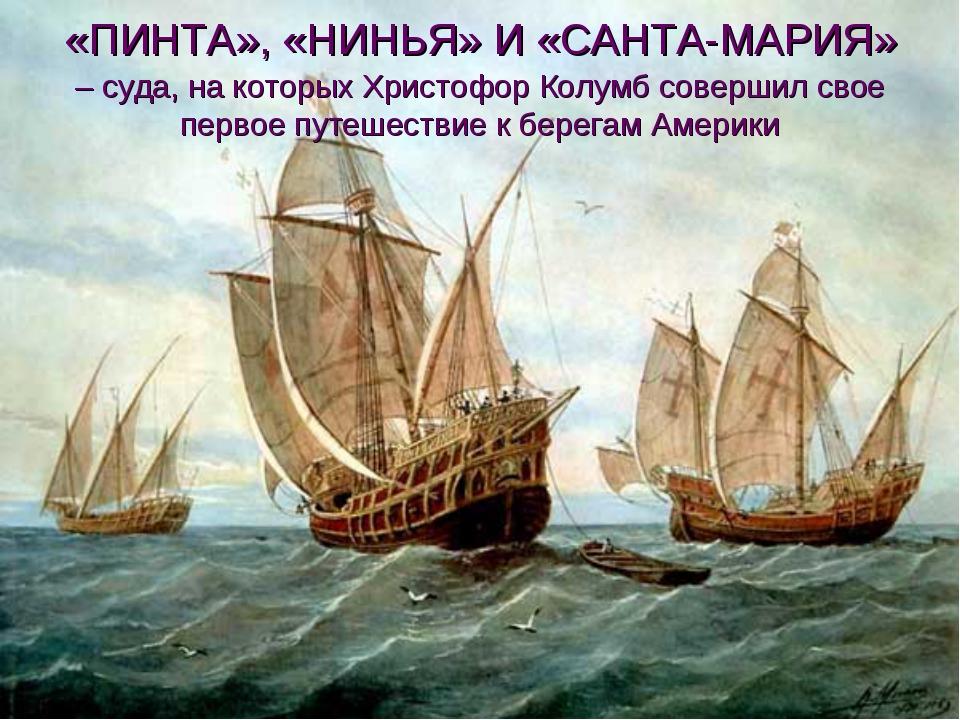 «ПИНТА», «НИНЬЯ» И «САНТА-МАРИЯ» – суда, на которых Христофор Колумб соверши...