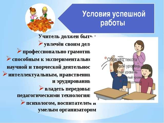 Учитель должен быть : увлечён своим делом профессионально грамотным способным...