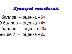 Критерий оценивания: 10 баллов – оценка «5» 8-9 баллов – оценка «4» 7 баллов
